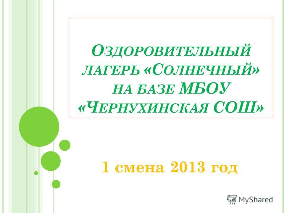 О ЗДОРОВИТЕЛЬНЫЙ ЛАГЕРЬ «С ОЛНЕЧНЫЙ » НА БАЗЕ МБОУ «Ч ЕРНУХИНСКАЯ СОШ» 1 смена 2013 год