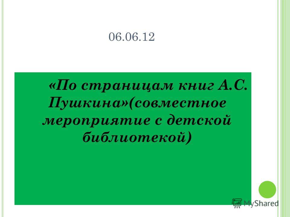 06.06.12 «По страницам книг А.С. Пушкина»(совместное мероприятие с детской библиотекой)