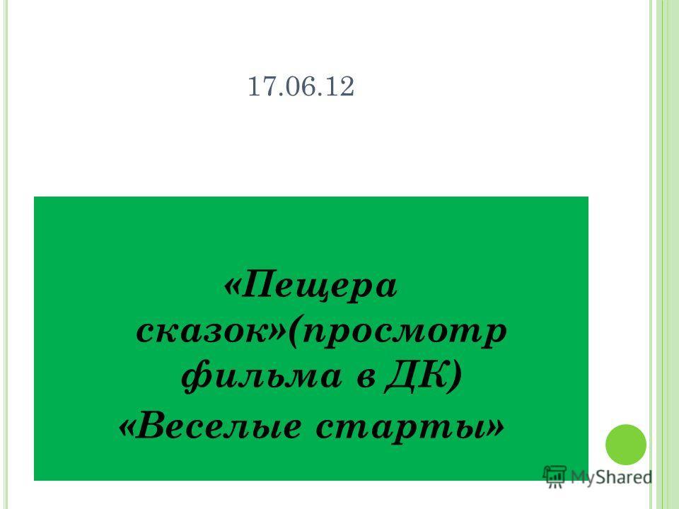 17.06.12 «Пещера сказок»(просмотр фильма в ДК) «Веселые старты»