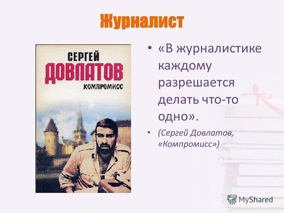 Журналист «В журналистике каждому разрешается делать что-то одно». (Сергей Довлатов, «Компромисс»)