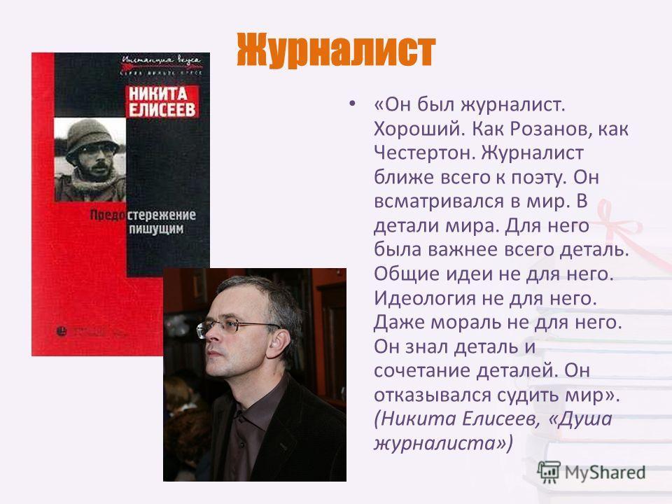 Журналист «Он был журналист. Хороший. Как Розанов, как Честертон. Журналист ближе всего к поэту. Он всматривался в мир. В детали мира. Для него была важнее всего деталь. Общие идеи не для него. Идеология не для него. Даже мораль не для него. Он знал
