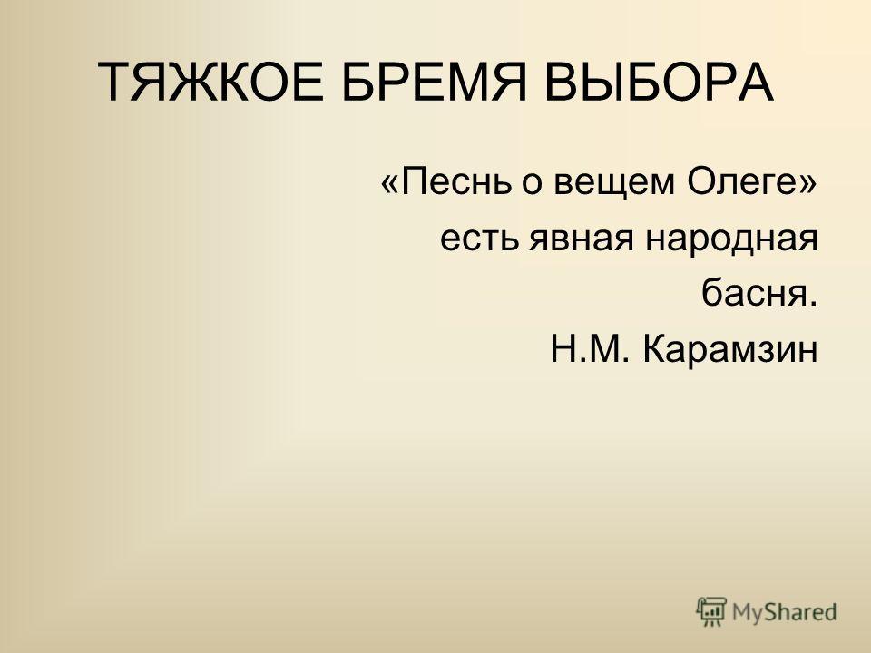 ТЯЖКОЕ БРЕМЯ ВЫБОРА «Песнь о вещем Олеге» есть явная народная басня. Н.М. Карамзин