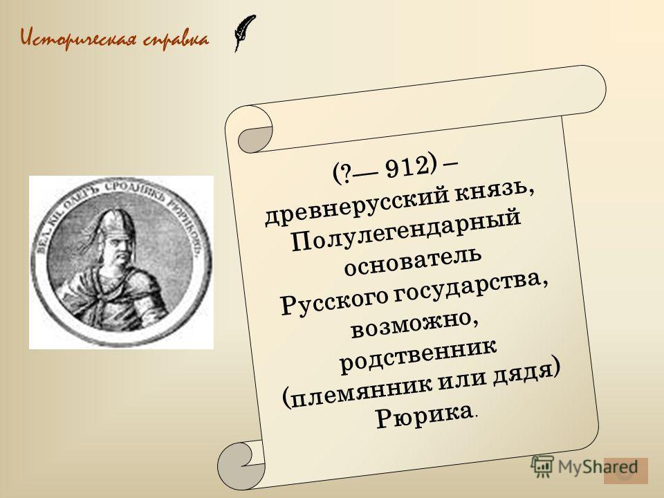 Историческая справка (? 912) – древнерусский князь, Полулегендарный основатель Русского государства, возможно, родственник (племянник или дядя) Рюрика.