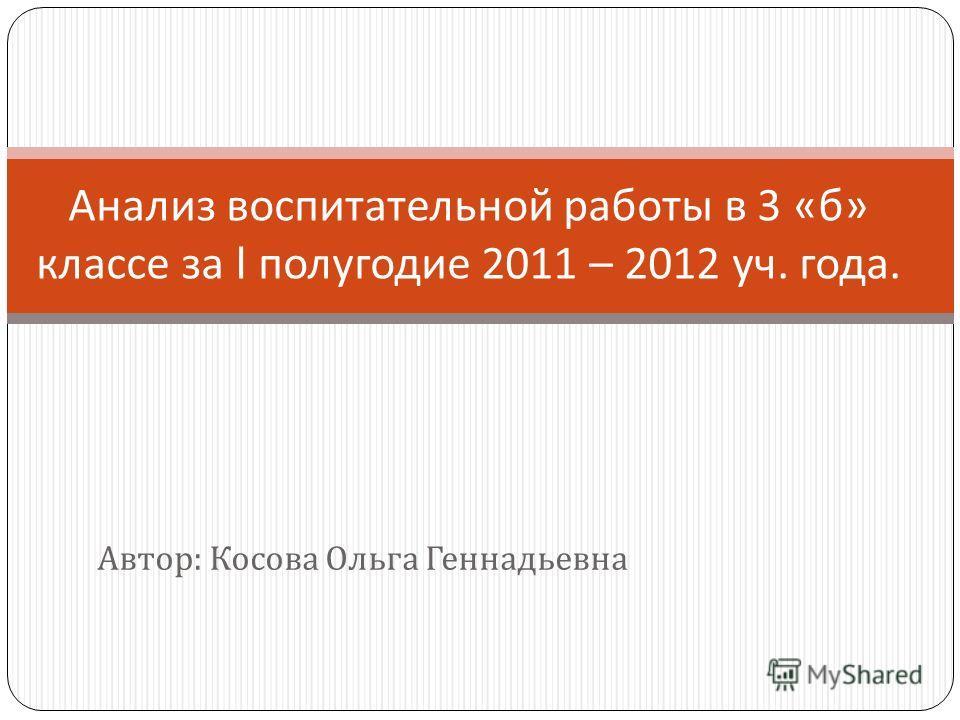 Автор : Косова Ольга Геннадьевна Анализ воспитательной работы в 3 « б » классе за I полугодие 2011 – 2012 уч. года.
