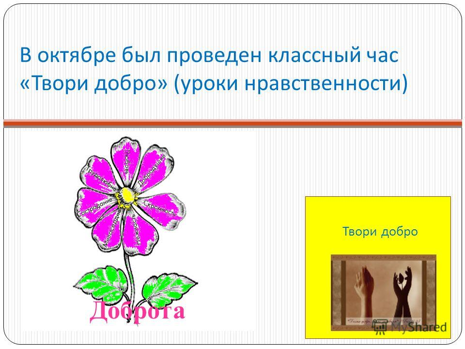 В октябре был проведен классный час « Твори добро » ( уроки нравственности ) Твори добро Доброта