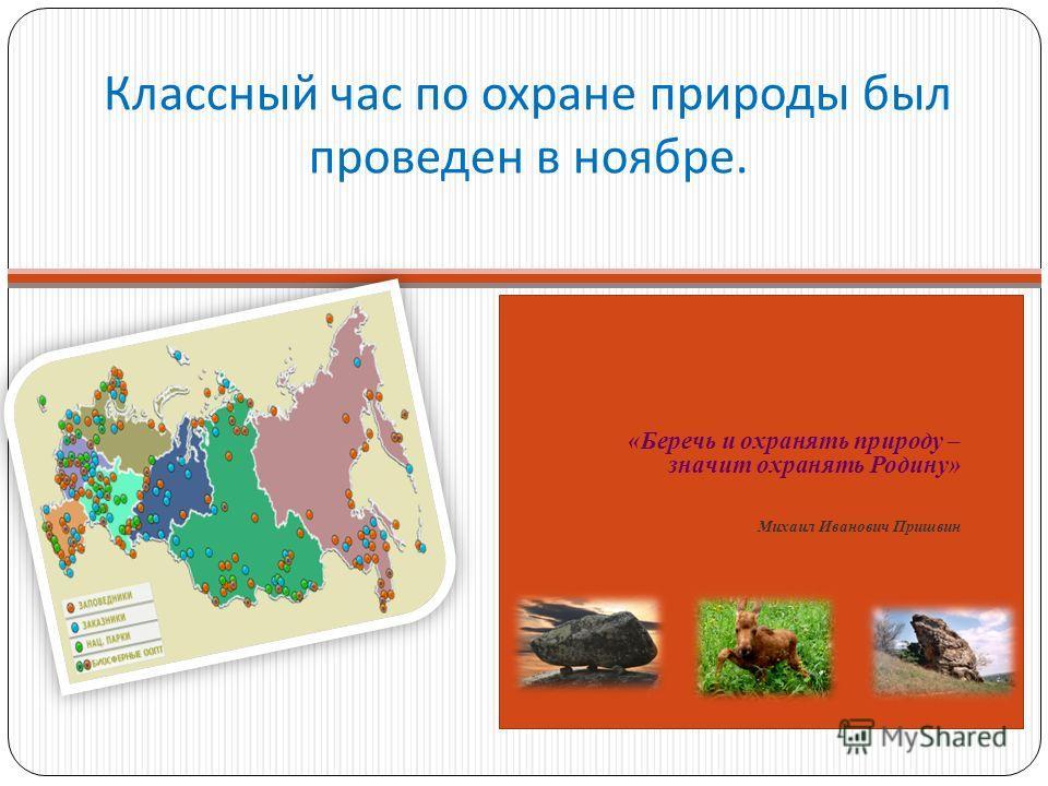 Классный час по охране природы был проведен в ноябре. «Беречь и охранять природу – значит охранять Родину» Михаил Иванович Пришвин