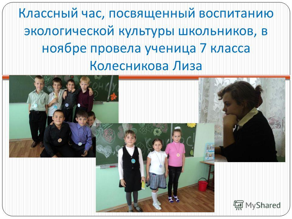 Классный час, посвященный воспитанию экологической культуры школьников, в ноябре провела ученица 7 класса Колесникова Лиза