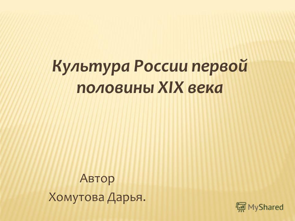Культура России первой половины XIX века Автор Хомутова Дарья.