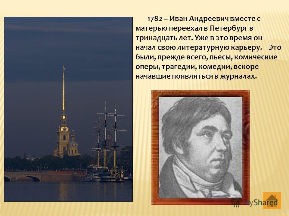 1782 – Иван Андреевич вместе с матерью переехал в Петербург в тринадцать лет. Уже в это время он начал свою литературную карьеру. Это были, прежде всего, пьесы, комические оперы, трагедии, комедии, вскоре начавшие появляться в журналах.
