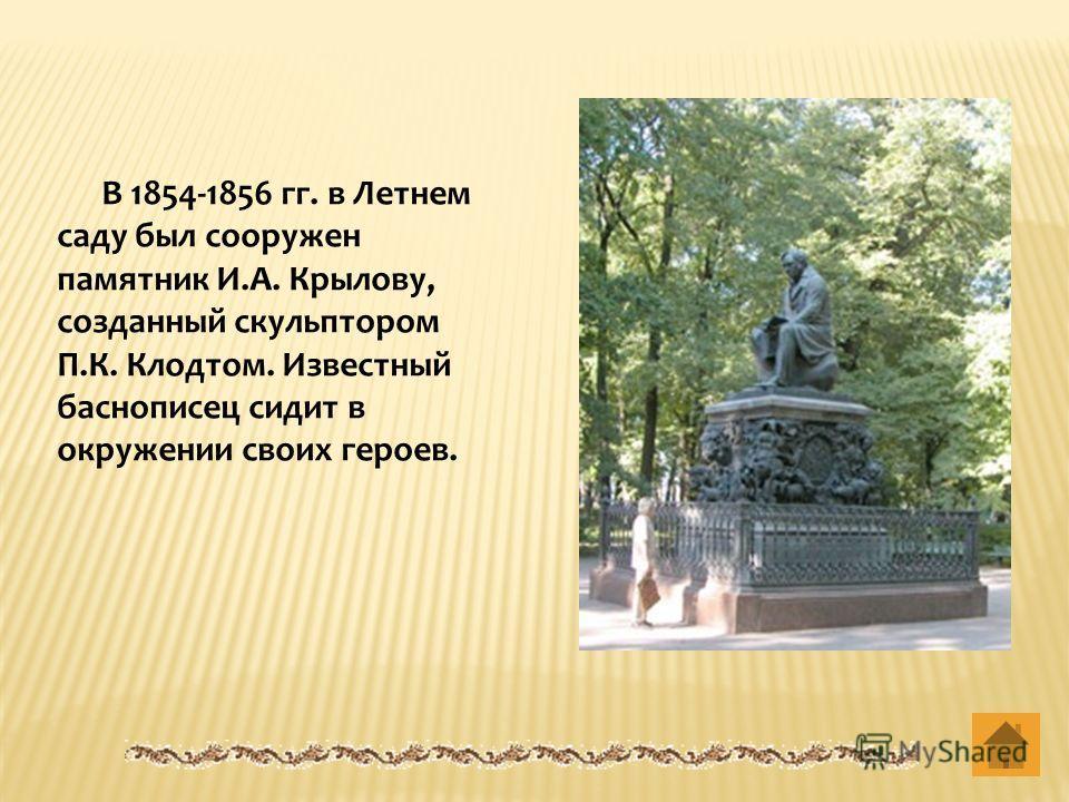 В 1854-1856 гг. в Летнем саду был сооружен памятник И.А. Крылову, созданный скульптором П.К. Клодтом. Известный баснописец сидит в окружении своих героев.
