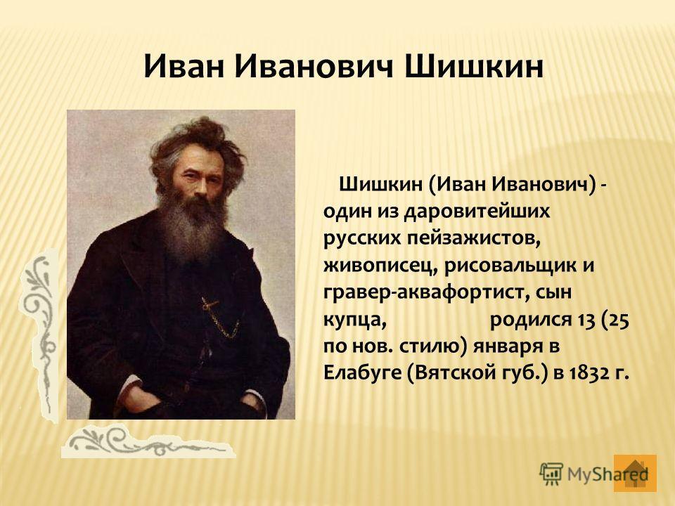 Шишкин (Иван Иванович) - один из даровитейших русских пейзажистов, живописец, рисовальщик и гравер-аквафортист, сын купца, родился 13 (25 по нов. стилю) января в Елабуге (Вятской губ.) в 1832 г. Иван Иванович Шишкин