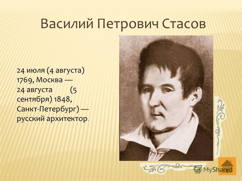 Василий Петрович Стасов 24 июля (4 августа) 1769, Москва 24 августа (5 сентября) 1848, Санкт-Петербург) русский архитектор.