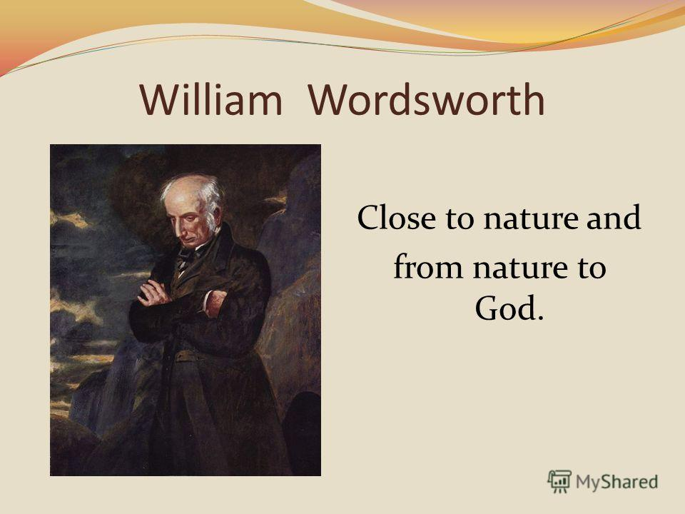 William Wordsworth Close to nature and from nature to God.