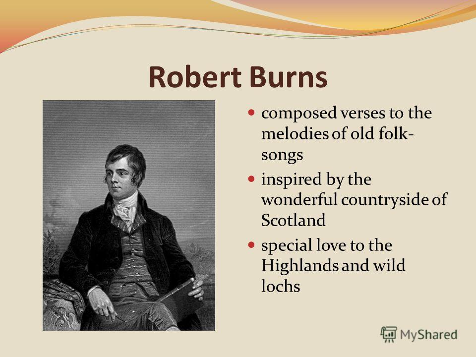 Robert Burns composed verses to the melodies of old folk- songs inspired by the wonderful countryside of Scotland special love to the Highlands and wild lochs
