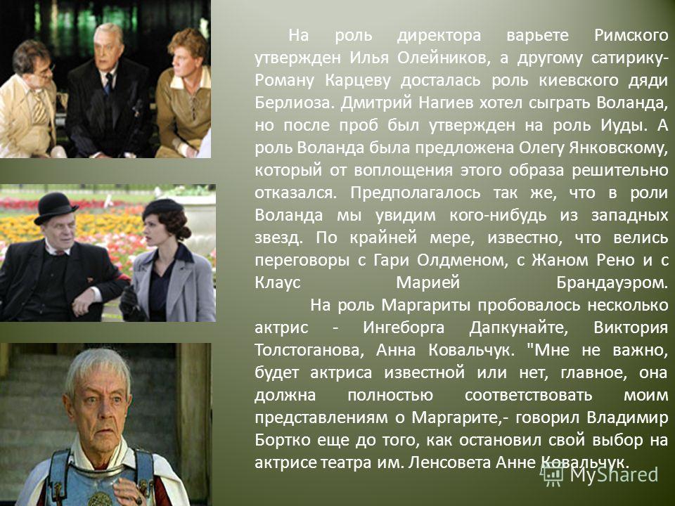 На роль директора варьете Римского утвержден Илья Олейников, а другому сатирику- Роману Карцеву досталась роль киевского дяди Берлиоза. Дмитрий Нагиев хотел сыграть Воланда, но после проб был утвержден на роль Иуды. А роль Воланда была предложена Оле