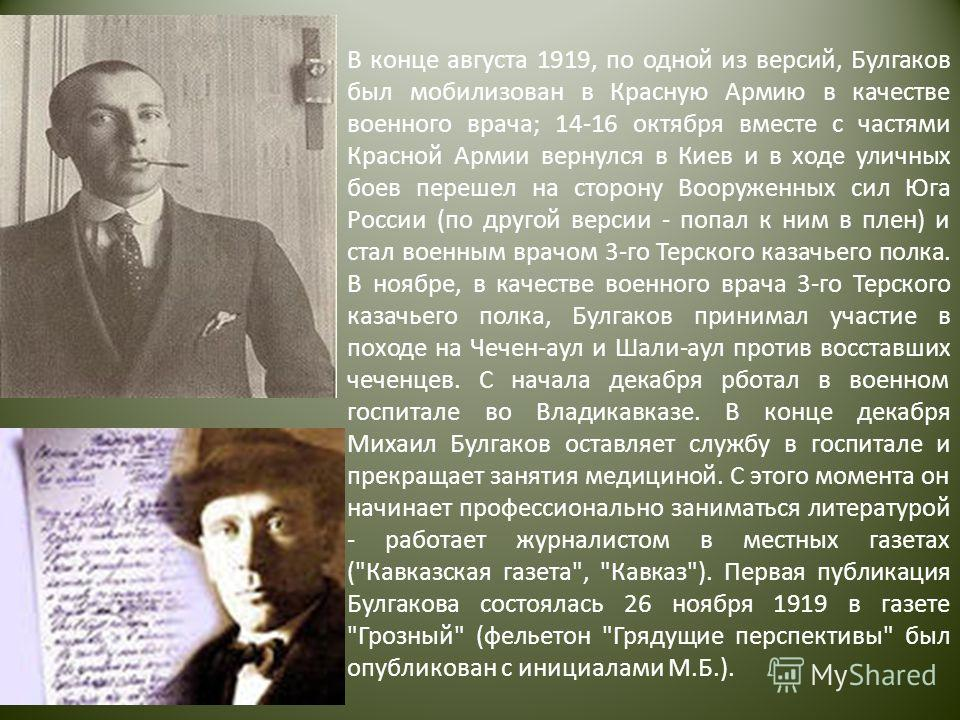 В конце августа 1919, по одной из версий, Булгаков был мобилизован в Красную Армию в качестве военного врача; 14-16 октября вместе с частями Красной Армии вернулся в Киев и в ходе уличных боев перешел на сторону Вооруженных сил Юга России (по другой