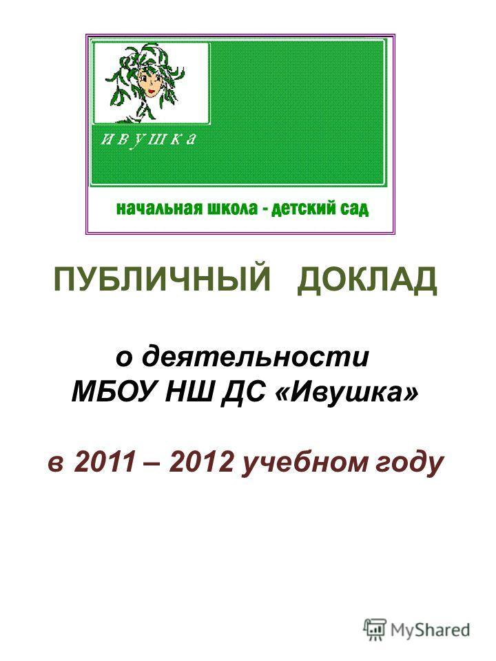 ПУБЛИЧНЫЙ ДОКЛАД о деятельности МБОУ НШ ДС «Ивушка» в 2011 – 2012 учебном году