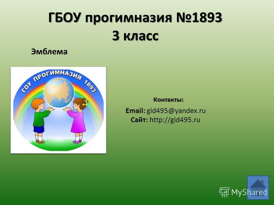 ГБОУ прогимназия 1893 3 класс Эмблема Email: gid495@yandex.ru Сайт: http://gid495.ru Контакты: