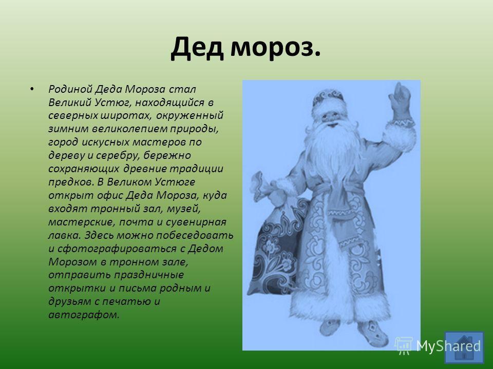 Дед мороз. Родиной Деда Мороза стал Великий Устюг, находящийся в северных широтах, окруженный зимним великолепием природы, город искусных мастеров по дереву и серебру, бережно сохраняющих древние традиции предков. В Великом Устюге открыт офис Деда Мо