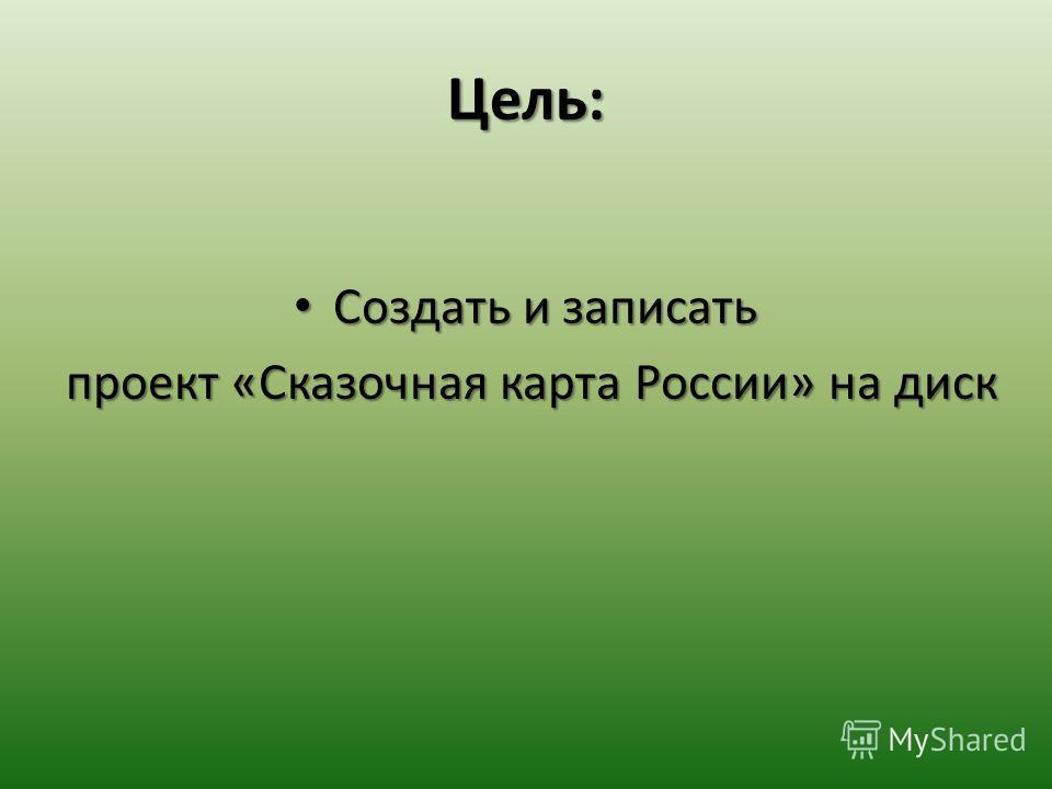 Цель: Создать и записать Создать и записать проект «Сказочная карта России» на диск проект «Сказочная карта России» на диск