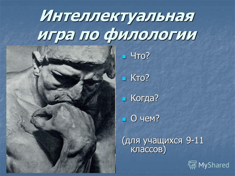 Интеллектуальная игра по филологии Что? Что? Кто? Кто? Когда? Когда? О чем? О чем? (для учащихся 9-11 классов)