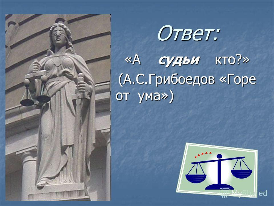 Ответ: «А судьи кто?» «А судьи кто?» (А.С.Грибоедов «Горе от ума») (А.С.Грибоедов «Горе от ума»)