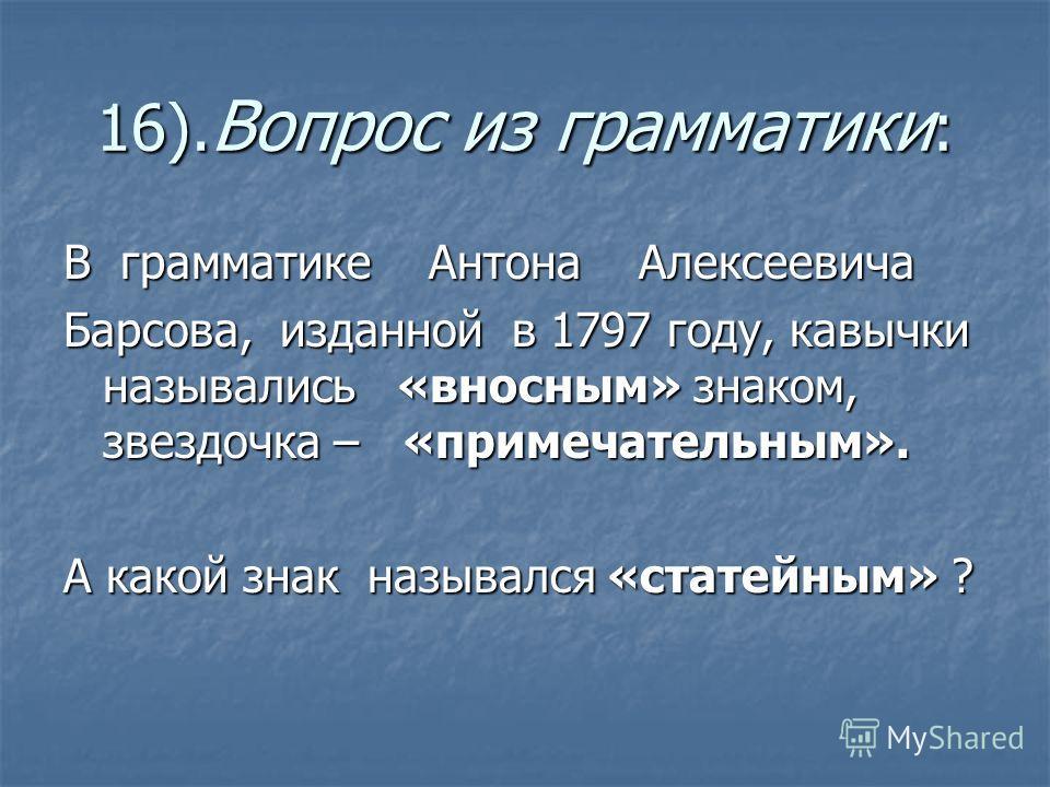 16). Вопрос из грамматики : В грамматике Антона Алексеевича Барсова, изданной в 1797 году, кавычки назывались «вносным» знаком, звездочка – «примечательным». А какой знак назывался «статейным» ?