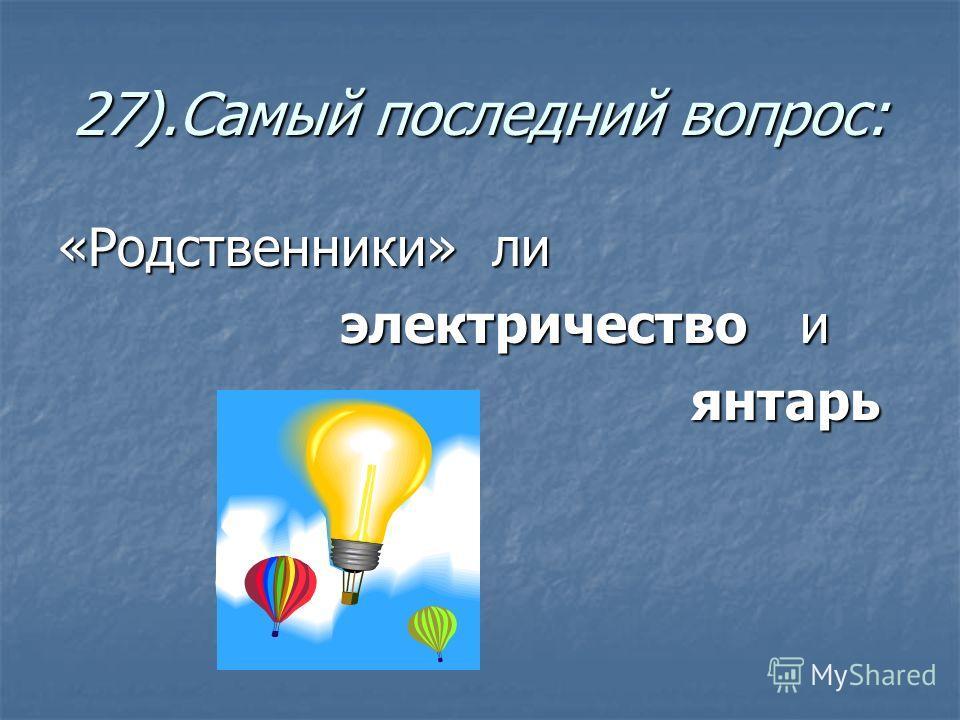 27).Самый последний вопрос: «Родственники» ли электричество и электричество и янтарь янтарь