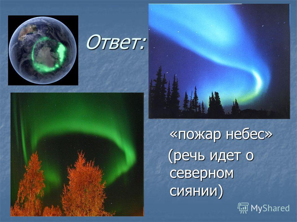 Ответ: Ответ: «пожар небес» «пожар небес» (речь идет о северном сиянии) (речь идет о северном сиянии)