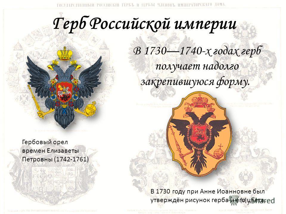 Герб Российской империи Гербовый орел времен Елизаветы Петровны (1742-1761) В 17301740-х годах герб получает надолго закрепившуюся форму. В 1730 году при Анне Иоанновне был утверждён рисунок герба и его цвета.
