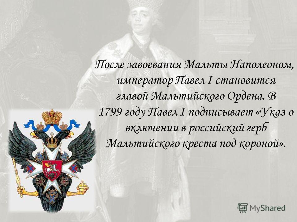 После завоевания Мальты Наполеоном, император Павел I становится главой Мальтийского Ордена. В 1799 году Павел I подписывает «Указ о включении в российский герб Мальтийского креста под короной».