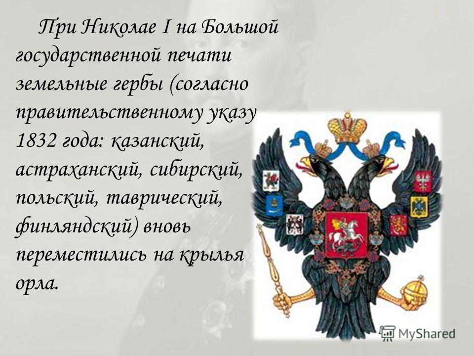 При Николае I на Большой государственной печати земельные гербы (согласно правительственному указу 1832 года: казанский, астраханский, сибирский, польский, таврический, финляндский) вновь переместились на крылья орла.