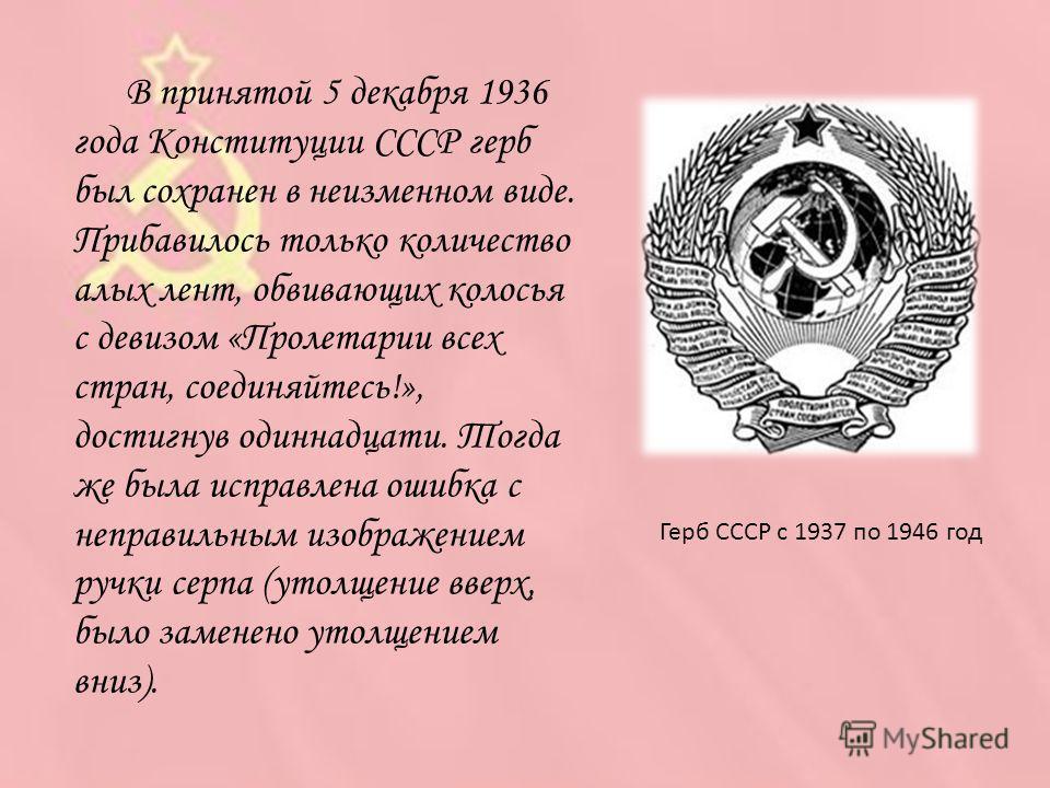 Герб СССР с 1937 по 1946 год В принятой 5 декабря 1936 года Конституции СССР герб был сохранен в неизменном виде. Прибавилось только количество алых лент, обвивающих колосья с девизом «Пролетарии всех стран, соединяйтесь!», достигнув одиннадцати. Тог
