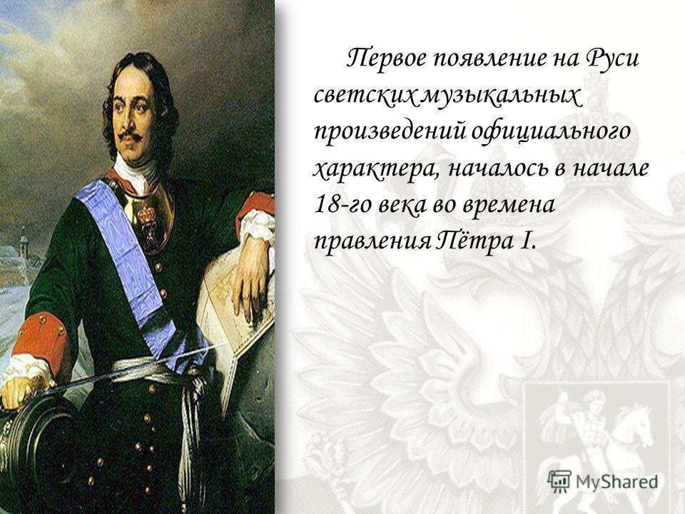 Первое появление на Руси светских музыкальных произведений официального характера, началось в начале 18-го века во времена правления Пётра I.