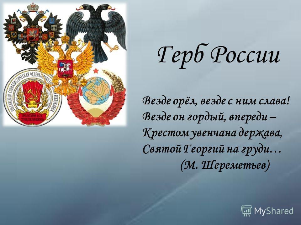 Герб России Везде орёл, везде с ним слава! Везде он гордый, впереди – Крестом увенчана держава, Святой Георгий на груди… (М. Шереметьев)