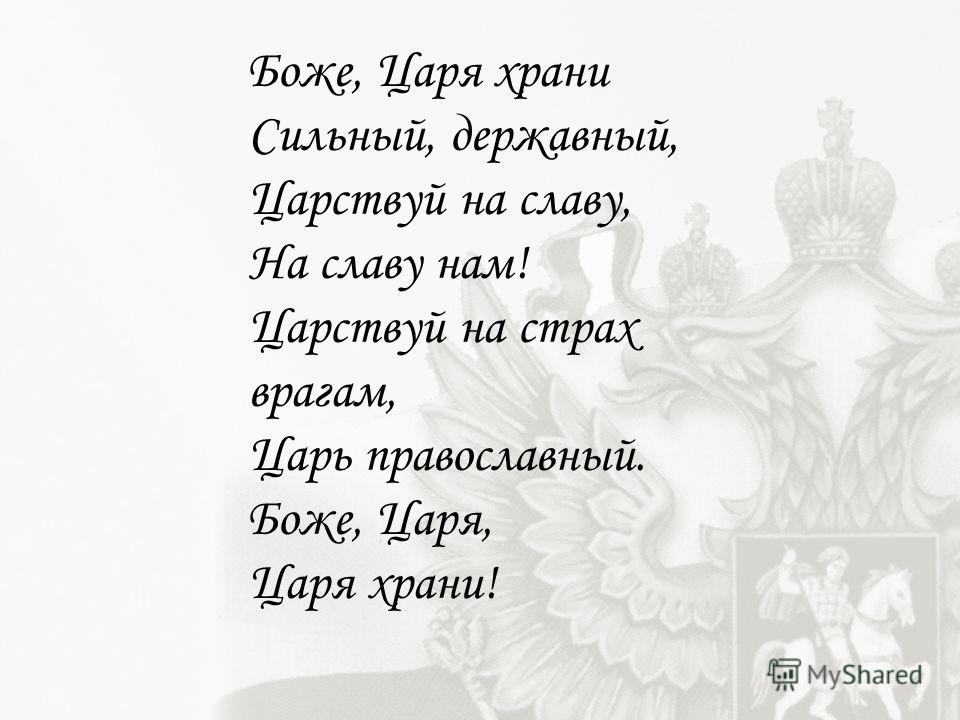 Боже, Царя храни Сильный, державный, Царствуй на славу, На славу нам! Царствуй на страх врагам, Царь православный. Боже, Царя, Царя храни!
