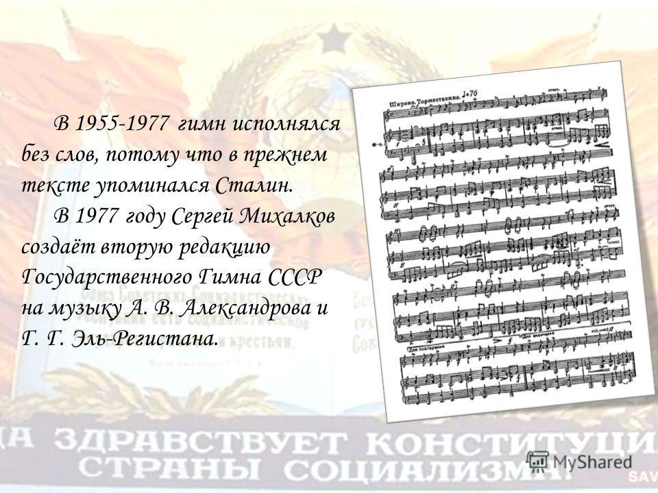 В 1955-1977 гимн исполнялся без слов, потому что в прежнем тексте упоминался Сталин. В 1977 году Сергей Михалков создаёт вторую редакцию Государственного Гимна СССР на музыку А. В. Александрова и Г. Г. Эль-Регистана.