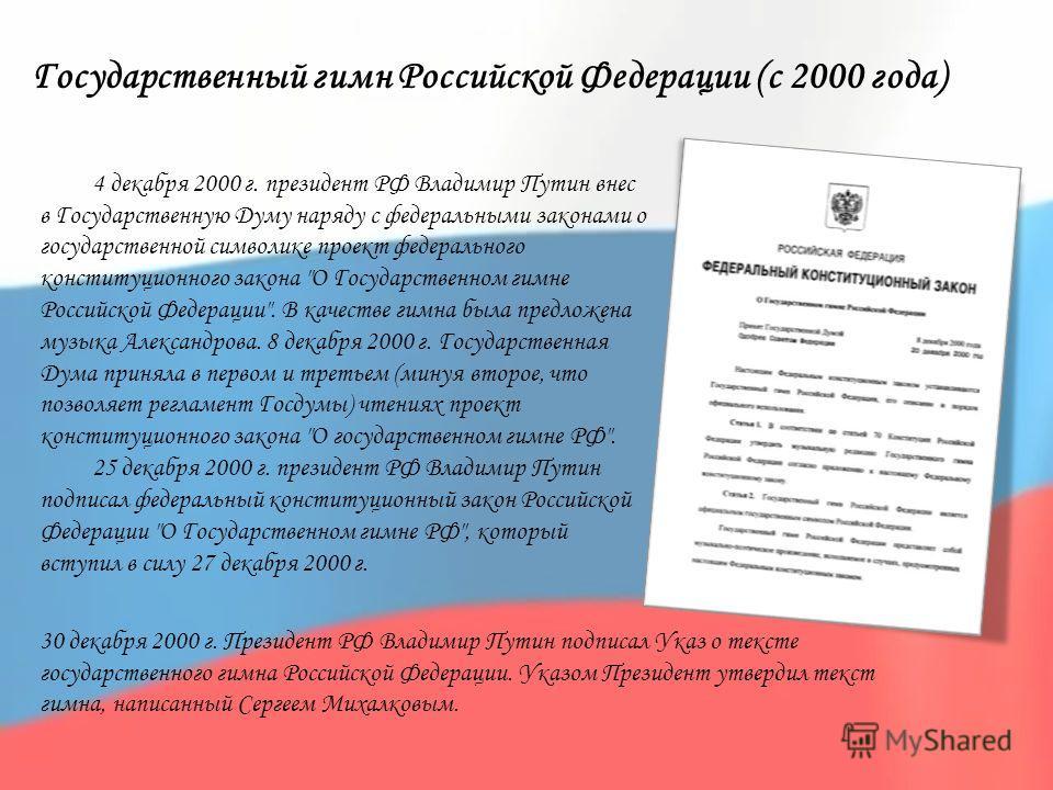 Государственный гимн Российской Федерации (с 2000 года) 4 декабря 2000 г. президент РФ Владимир Путин внес в Государственную Думу наряду с федеральными законами о государственной символике проект федерального конституционного закона