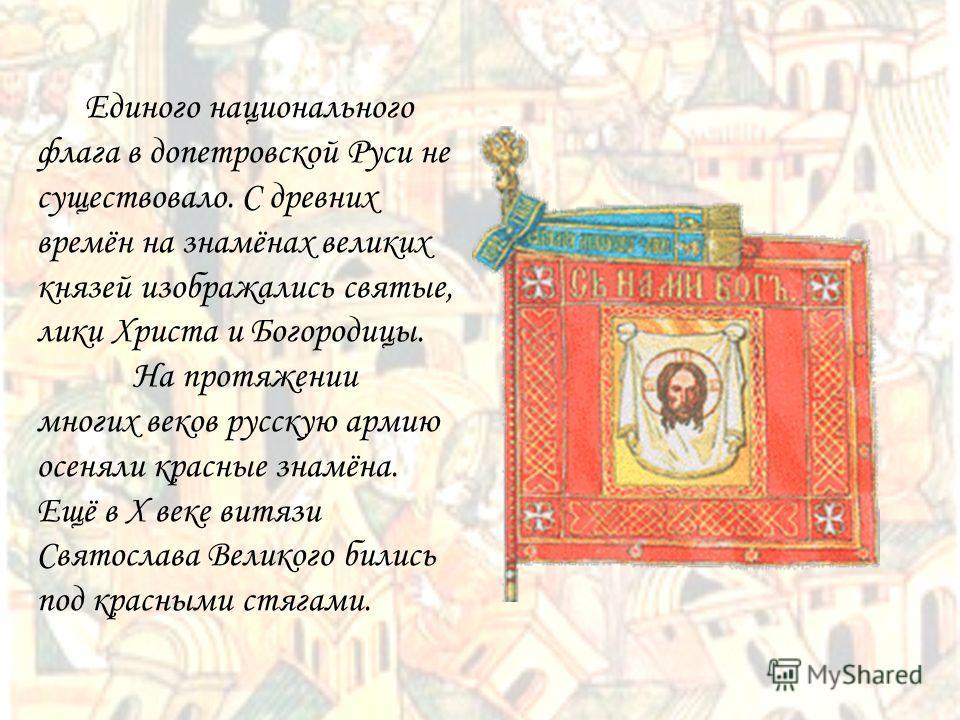 Единого национального флага в допетровской Руси не существовало. С древних времён на знамёнах великих князей изображались святые, лики Христа и Богородицы. На протяжении многих веков русскую армию осеняли красные знамёна. Ещё в Х веке витязи Святосла