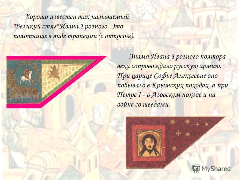 Знамя Ивана Грозного полтора века сопровождало русскую армию. При царице Софье Алексеевне оно побывало в Крымских походах, а при Петре I - в Азовском походе и на войне со шведами. Хорошо известен так называемый