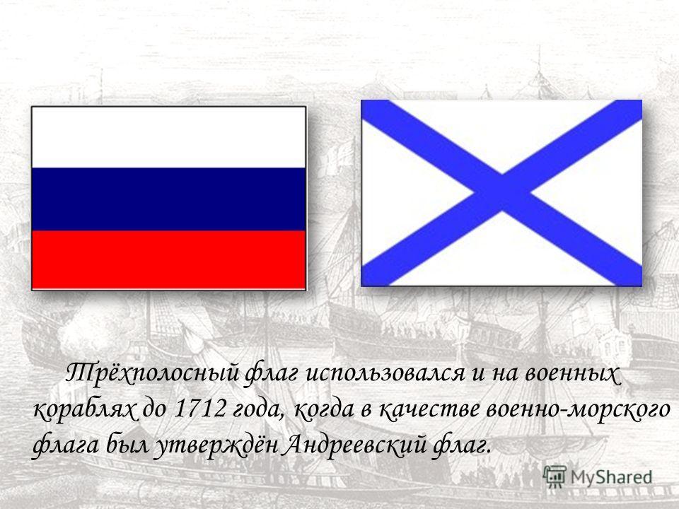Трёхполосный флаг использовался и на военных кораблях до 1712 года, когда в качестве военно-морского флага был утверждён Андреевский флаг.