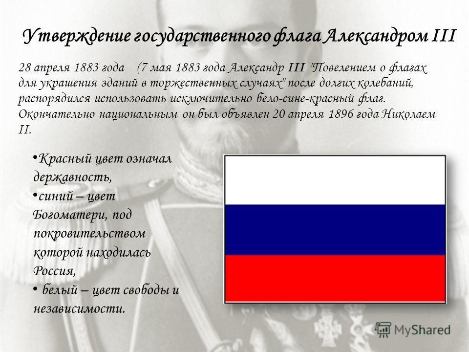 Красный цвет означал державность, синий – цвет Богоматери, под покровительством которой находилась Россия, белый – цвет свободы и независимости. 28 апреля 1883 года (7 мая 1883 года Александр III
