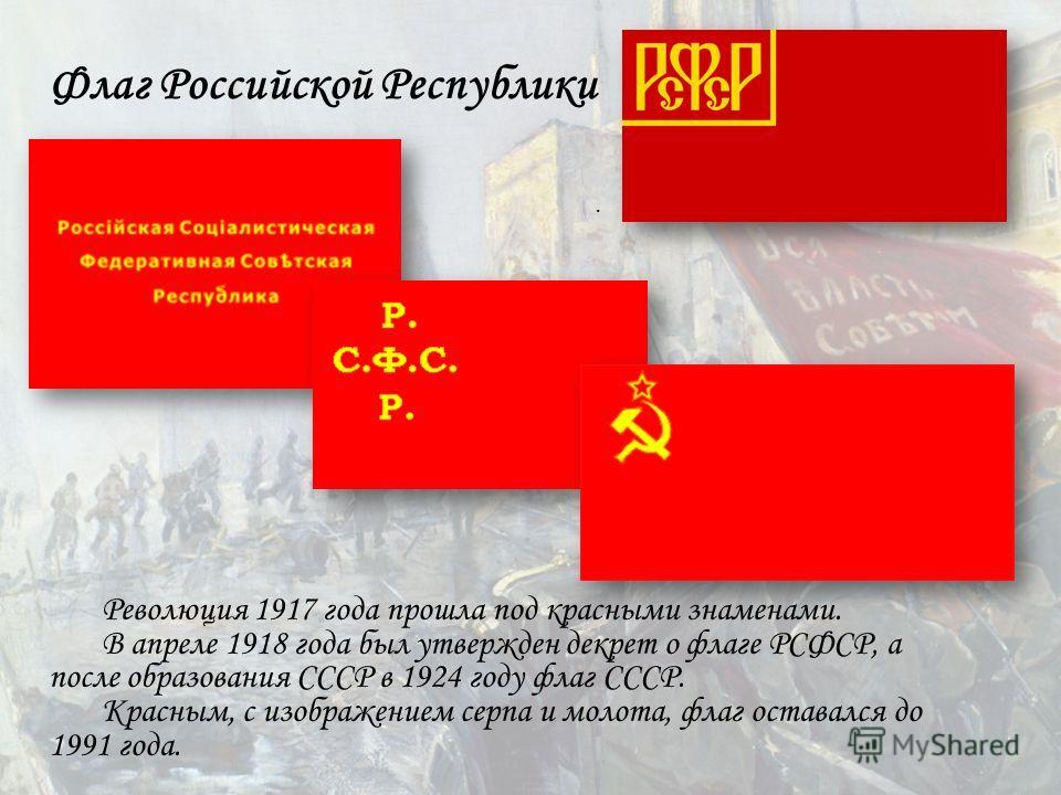 Флаг Российской Республики. Революция 1917 года прошла под красными знаменами. В апреле 1918 года был утвержден декрет о флаге РСФСР, а после образования СССР в 1924 году флаг СССР. Красным, с изображением серпа и молота, флаг оставался до 1991 года.