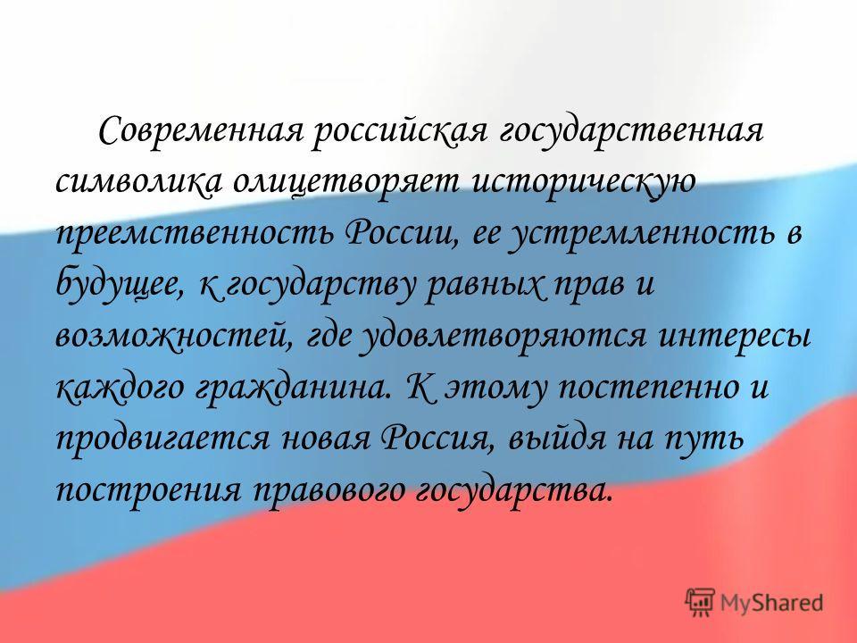 Современная российская государственная символика олицетворяет историческую преемственность России, ее устремленность в будущее, к государству равных прав и возможностей, где удовлетворяются интересы каждого гражданина. К этому постепенно и продвигает