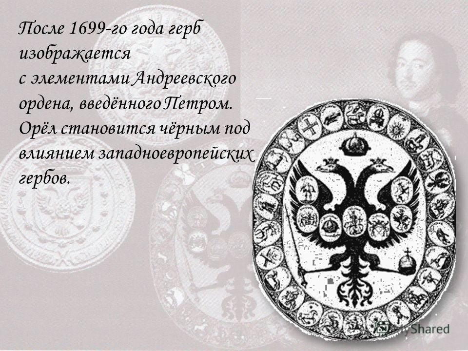 После 1699-го года герб изображается с элементами Андреевского ордена, введённого Петром. Орёл становится чёрным под влиянием западноевропейских гербов.