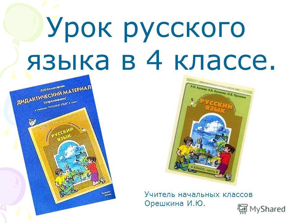 Урок русского языка в 4 классе. Учитель начальных классов Орешкина И.Ю.