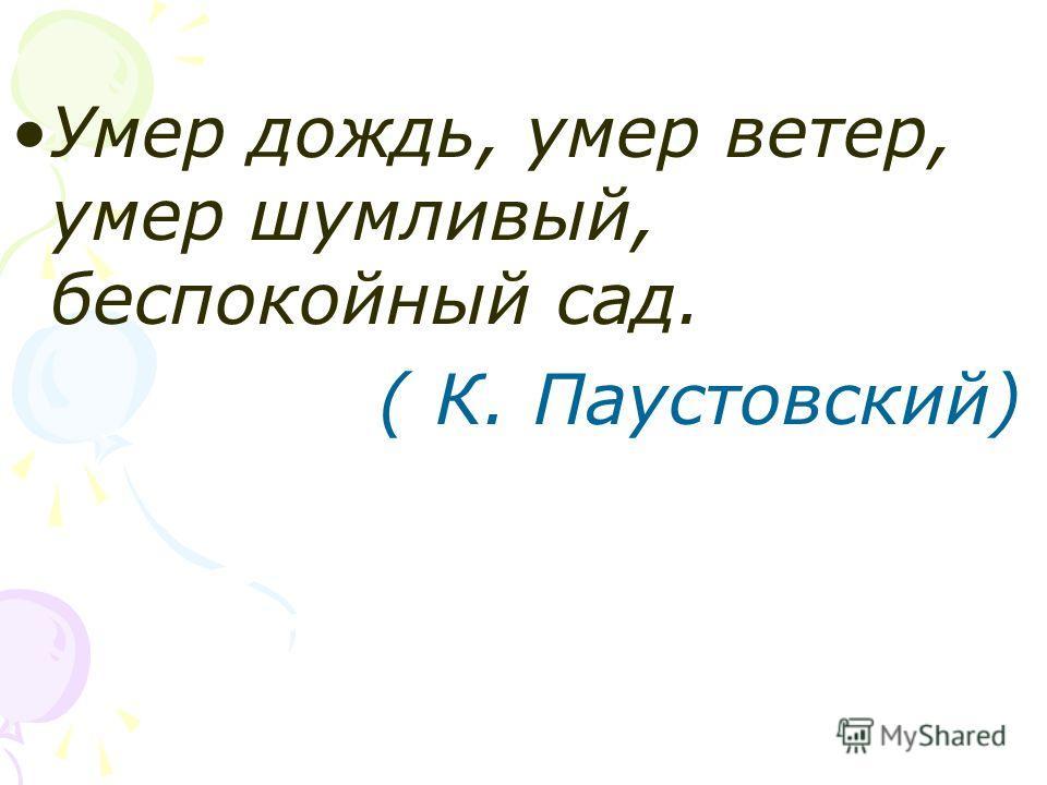 Умер дождь, умер ветер, умер шумливый, беспокойный сад. ( К. Паустовский)