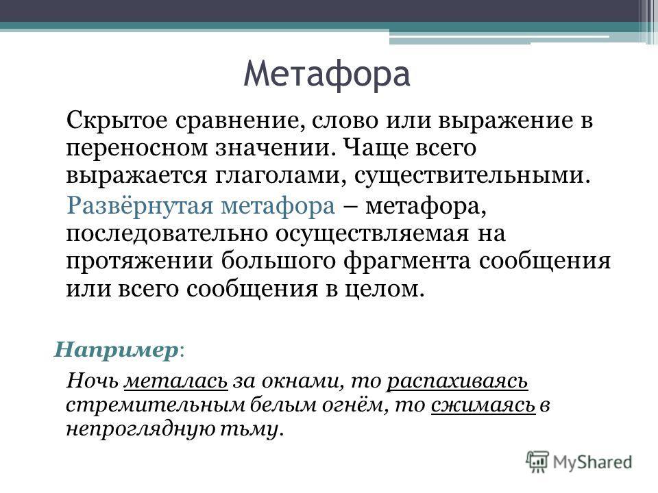 Метафора Скрытое сравнение, слово или выражение в переносном значении. Чаще всего выражается глаголами, существительными. Развёрнутая метафора – метафора, последовательно осуществляемая на протяжении большого фрагмента сообщения или всего сообщения в
