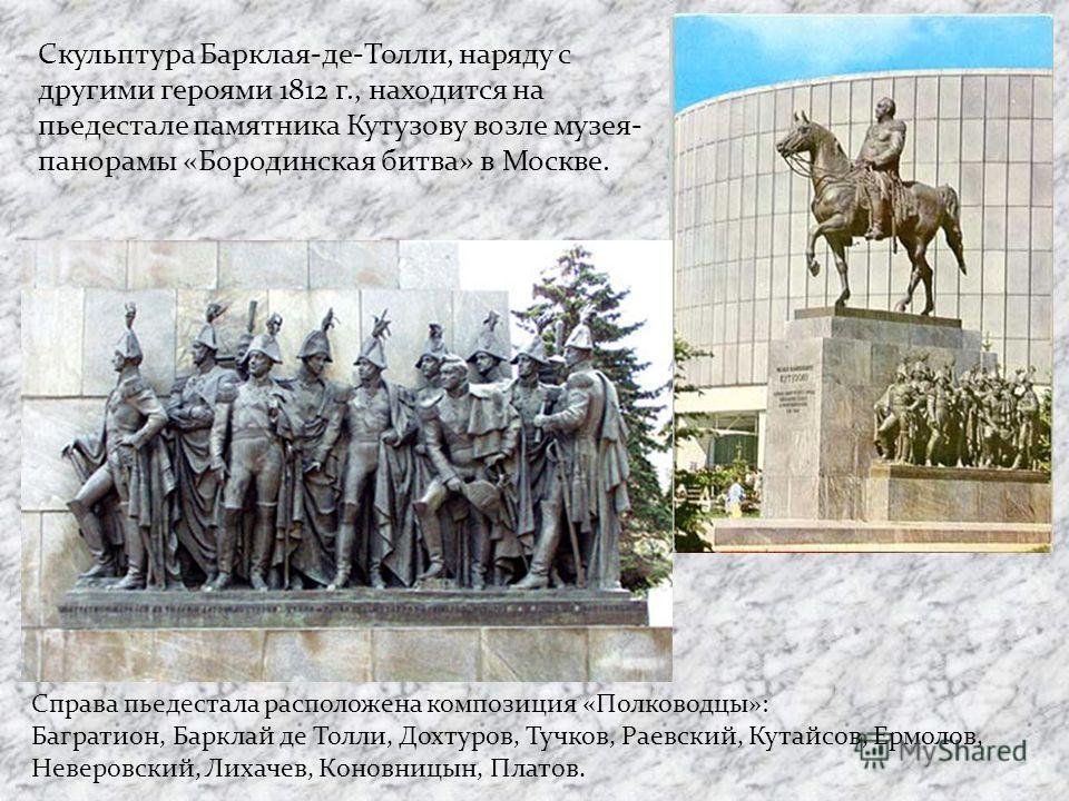 Скульптура Барклая-де-Толли, наряду с другими героями 1812 г., находится на пьедестале памятника Кутузову возле музея- панорамы «Бородинская битва» в Москве. Справа пьедестала расположена композиция «Полководцы»: Багратион, Барклай де Толли, Дохтуров