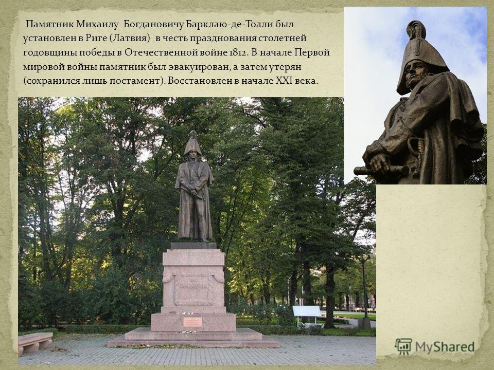 Памятник Михаилу Богдановичу Барклаю-де-Толли был установлен в Риге (Латвия) в честь празднования столетней годовщины победы в Отечественной войне 1812. В начале Первой мировой войны памятник был эвакуирован, а затем утерян (сохранился лишь постамент